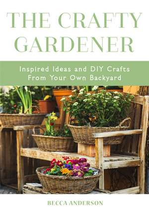 The Crafty Gardener: Inspired Ideas and DIY Crafts from Your Own Backyard de Becca Anderson