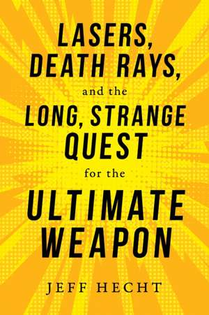 Lasers, Death Rays, and the Long, Strange Quest for the Ultimate Weapon de Jeff Hecht