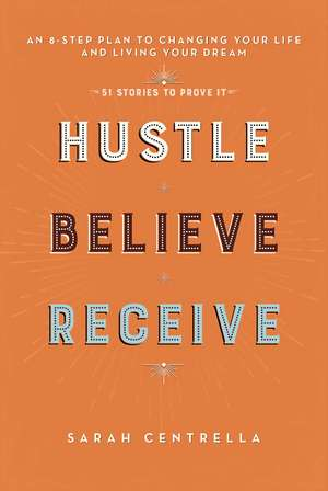 Hustle Believe Receive: An 8-Step Plan to Changing Your Life and Living Your Dream de Sarah Centrella