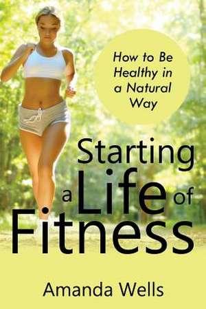 Starting a Life of Fitness de Amanda Wells