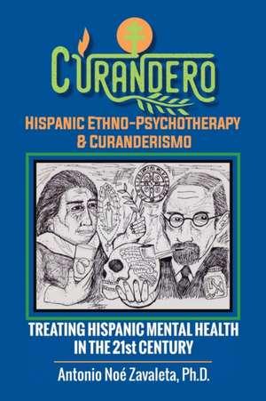 Curandero Hispanic Ethno-Psychotherapy & Curanderismo: Treating Hispanic Mental Health in the 21St Century de Antonio Noé Zavaleta Ph. D.