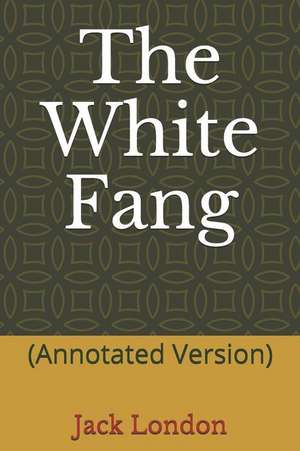 The White Fang: (annotated Version) de Jack London