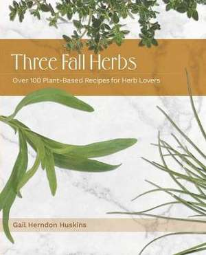 Three Fall Herbs: Over 100 Plant-Based Recipes for Herb Lovers de Gail Herndon Huskins