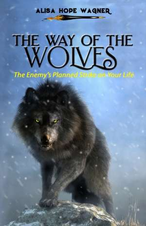 The Way of the Wolves: The Enemy's Planned Strike on Your Life de Alisa Hope Wagner