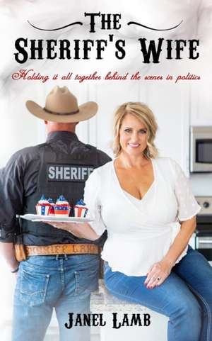 The Sheriff's Wife: Holding it all together behind the scenes in politics de Janel Lamb