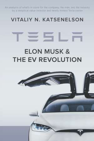 Tesla, Elon Musk, and the EV Revolution: An in-depth analysis of what's in store for the company, the man, and the industry by a value investor and ne de Vitaliy Katsenelson
