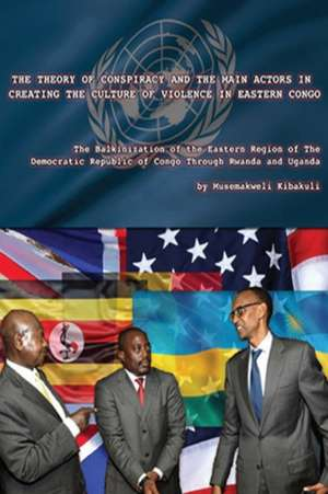 The Theory of Conspiracy and the Main Actors in Creating the Culture of Violence in Eastern Congo: The Balkanization of the Eatern Region of the Democ de Musemakweli Kibakuli