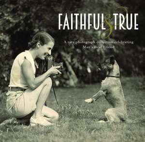 Faithful and True:  A Rare Photograph Collection Celebrating Man's Best Friend de Lucinda Gosling