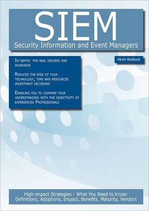 Siem - Security Information and Event Managers: High-Impact Strategies - What You Need to Know: Definitions, Adoptions, Impact, Benefits, Maturity, Ve de Kevin Roebuck