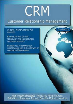 Crm - Customer Relationship Management: High-Impact Strategies - What You Need to Know: Definitions, Adoptions, Impact, Benefits, Maturity, Vendors de Kevin Roebuck