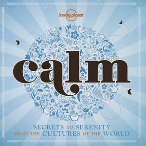 Lonely Planet Calm:  Secrets to Serenity from the Cultures of the World de Lonely Planet