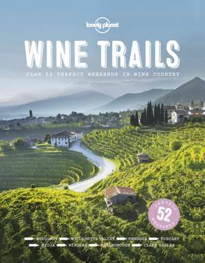 Wine Trails:  52 Perfect Weekends in Wine Country de Lonely Planet