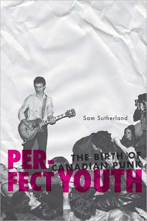 Perfect Youth:  The Birth of Canadian Punk de Sam Sutherland