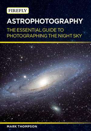 Astrophotography:  The Essential Guide to Photographing the Night Sky de Mark Thompson