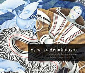 My Name Is Arnaktauyok:  The Life and Art of Germaine Arnaktauyok de Germaine Arnaktauyok
