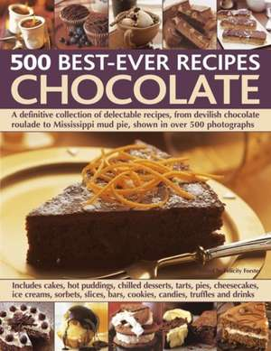 500 Best-Ever Recipes:  A Definitive Collection of Delectable Recipes, from Devilish Chocolate Roulade to Mississippi Mud Pie, Shown in Over de Felicity Forster