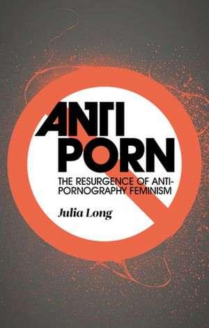 Anti-Porn: The Resurgence of Anti-Pornography Feminism de Julia Long