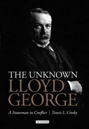 The Unknown Lloyd George: A Statesman in Conflict de Travis L. Crosby