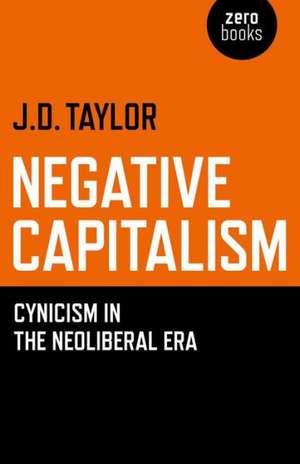 Negative Capitalism – Cynicism in the Neoliberal Era de Dan Taylor