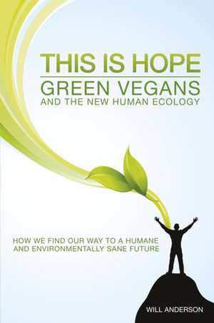 This Is Hope: Green Vegans and the New Human Eco – How We Find Our Way to a Humane and Environmentally Sane Future de Will Anderson