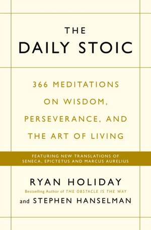 The Daily Stoic: 366 Meditations on Wisdom, Perseverance, and the Art of Living:  Featuring new translations of Seneca, Epictetus, and Marcus Aurelius de Ryan Holiday