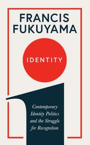Identity: Contemporary Identity Politics and the Struggle for Recognition de Francis Fukuyama