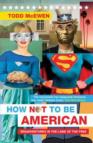 How Not to Be American:  Misadventures in the Land of the Free de Todd McEwen