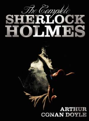 The Complete Sherlock Holmes - Unabridged and Illustrated - A Study in Scarlet, the Sign of the Four, the Hound of the Baskervilles, the Valley of Fea de Arthur Conan Doyle