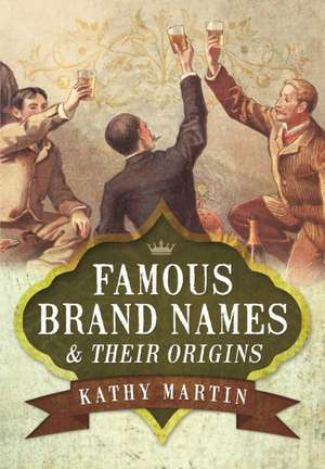 Famous Brand Names and Their Origins de Kathy Martin