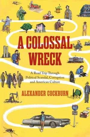 A Colossal Wreck:  A Road Trip Through Political Scandal, Corruption and American Culture de Alexander Cockburn