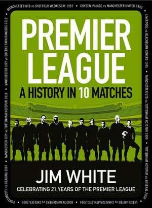 Premier League:  A History in 10 Matches de Jim White