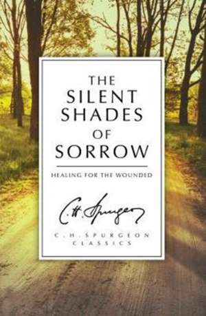 The Silent Shades of Sorrow:  Healing for the Wounded de C. H. Spurgeon
