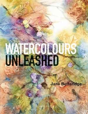 Watercolours Unleashed de Jane Betteridge