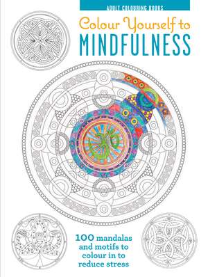 Colour Yourself to Mindfulness: 100 Mandalas and Motifs to Colour Your Way to Inner Calm de Ryland Peters & Small