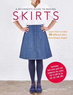 A Beginner's Guide to Making Skirts: Learn how to make 24 different skirts from 8 basic shapes de Wendy Ward