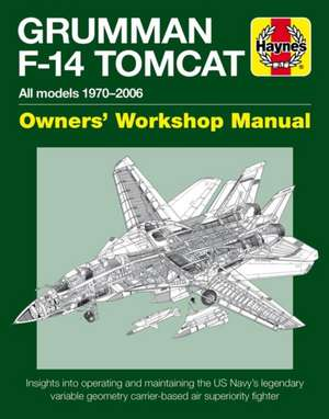Grumman F-14 Tomcat Owners' Workshop Manual: All Models 1970-2006 - Insights Into Operating and Maintaining the Us Navy's Legendary Variable Geometry de Tony Holmes