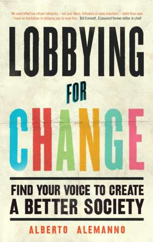 Lobbying for Change: Find Your Voice to Create a Better Society de Alberto Alemanno