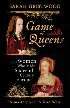 Game of Queens - The Women Who Made Sixteenth-Century Europe