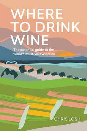 Where to Drink Wine: An Essential Guide to the World's Must-Visit Wineries imagine