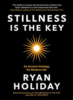 Stillness is the Key: An Ancient Strategy for Modern Life de Ryan Holiday