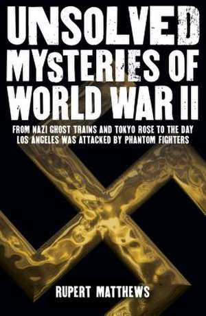 Unsolved Mysteries of World War II: From the Nazi Ghost Train and Tokyo Rose to the Day Los Angeles Was Attacked by Phantom Fighters de Michael Fitzgerald