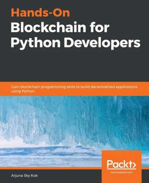 Hands-On Blockchain for Python Developers de Arjuna Sky Kok