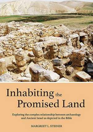 Inhabiting the Promised Land: Exploring the Complex Relationship Between Archaeology and Ancient Israel as Depicted in the Bible de Margreet L. Steiner