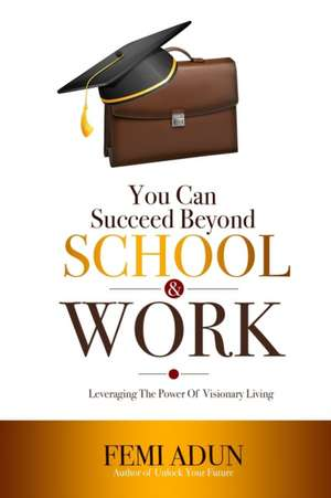 You Can Succeed Beyond School & Work: Leveraging the Power of Visionary Living de Femi Adun