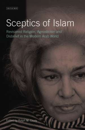 Sceptics of Islam: Revisionist Religion, Agnosticism and Disbelief in the Modern Arab World de Ralph M. Coury
