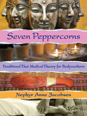 Seven Peppercorns: Traditional Thai Medical Theory For Bodyworkers de Nephyr Jacobsen