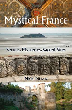 A Guide to Mystical France: Secrets, Mysteries, Sacred Sites de Nick Inman