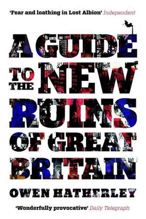 A Guide to the New Ruins of Great Britain:  A Group Portrait de Owen Hatherley