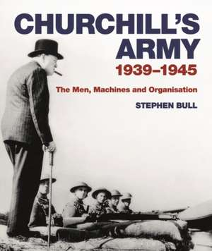 Churchill's Army: 1939–1945 The men, machines and organisation de Dr Stephen Bull