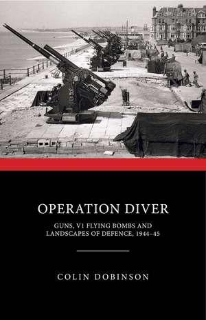 Operation Diver: Guns, V1 Flying Bombs and Landscapes of Defence, 1944-45 de Colin Dobinson